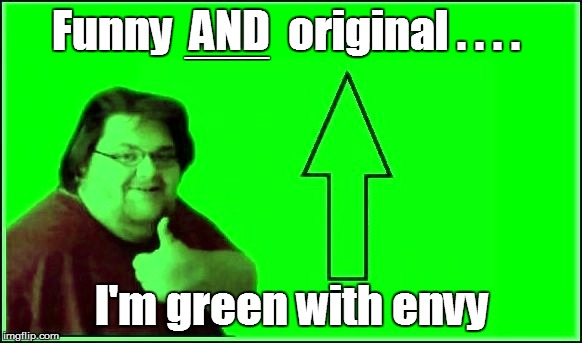 Funny  AND  original . . . . I'm green with envy ____ | made w/ Imgflip meme maker