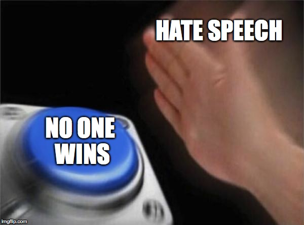 Too Much Of It | HATE SPEECH NO ONE WINS | image tagged in memes,blank nut button | made w/ Imgflip meme maker