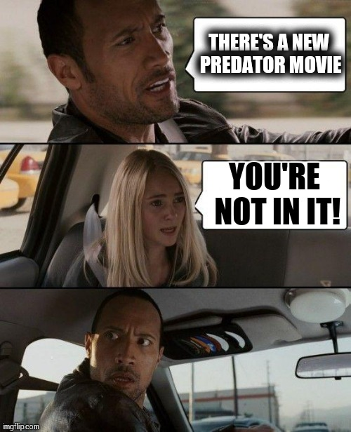 The Rock Driving Meme | THERE'S A NEW PREDATOR MOVIE YOU'RE NOT IN IT! | image tagged in memes,the rock driving | made w/ Imgflip meme maker