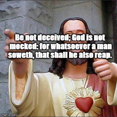Buddy Christ Meme | Be not deceived; God is not mocked: for whatsoever a man soweth, that shall he also reap. | image tagged in memes,buddy christ | made w/ Imgflip meme maker