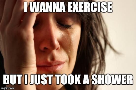 My personal first world problem. | I WANNA EXERCISE BUT I JUST TOOK A SHOWER | image tagged in memes,first world problems | made w/ Imgflip meme maker
