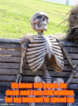 Waiting Skeleton Meme | its been 100 years, im dead and i am still waiting for my internet to speed up | image tagged in memes,waiting skeleton | made w/ Imgflip meme maker