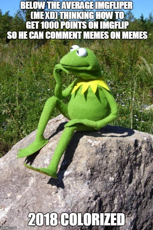 Kermit-thinking | BELOW THE AVERAGE IMGFLIPER (ME XD) THINKING HOW TO GET 1000 POINTS ON IMGFLIP SO HE CAN COMMENT MEMES ON MEMES 2018 COLORIZED | image tagged in kermit-thinking | made w/ Imgflip meme maker