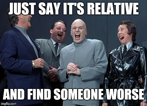 JUST SAY IT'S RELATIVE AND FIND SOMEONE WORSE | made w/ Imgflip meme maker
