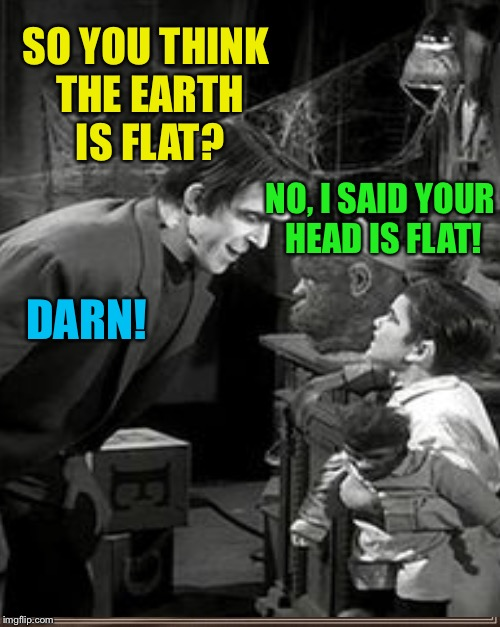 SO YOU THINK THE EARTH IS FLAT? NO, I SAID YOUR HEAD IS FLAT! DARN! | made w/ Imgflip meme maker