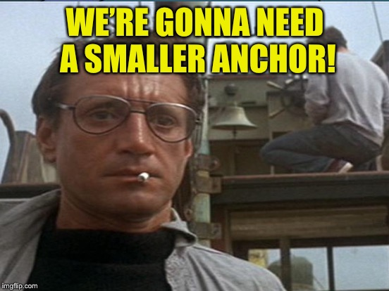 WE'RE GONNA NEED A SMALLER ANCHOR! | made w/ Imgflip meme maker