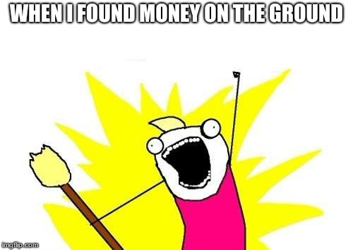 Money on the ground | WHEN I FOUND MONEY ON THE GROUND | image tagged in memes,x all the y,funny memes,money,lucky | made w/ Imgflip meme maker