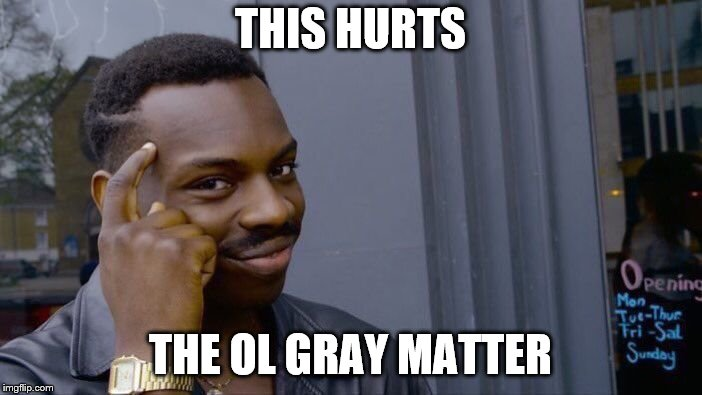 Roll Safe Think About It Meme | THIS HURTS THE OL GRAY MATTER | image tagged in memes,roll safe think about it | made w/ Imgflip meme maker