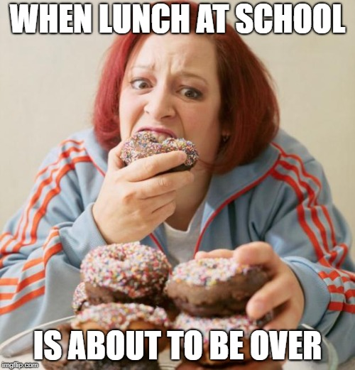 Eating | WHEN LUNCH AT SCHOOL IS ABOUT TO BE OVER | image tagged in eating | made w/ Imgflip meme maker