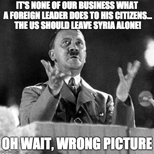 CFK Hitler | IT'S NONE OF OUR BUSINESS WHAT A FOREIGN LEADER DOES TO HIS CITIZENS... THE US SHOULD LEAVE SYRIA ALONE! OH WAIT, WRONG PICTURE | image tagged in cfk hitler | made w/ Imgflip meme maker