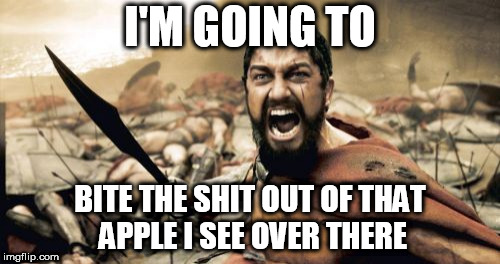 Sparta Leonidas | I'M GOING TO BITE THE SHIT OUT OF THAT APPLE I SEE OVER THERE | image tagged in memes,sparta leonidas | made w/ Imgflip meme maker