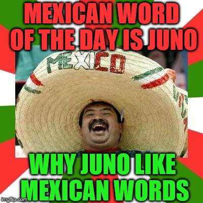 MEXICAN WORD OF THE DAY IS JUNO WHY JUNO LIKE MEXICAN WORDS | made w/ Imgflip meme maker