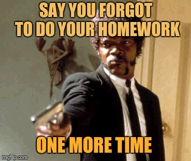 Say That Again I Dare You | SAY YOU FORGOT TO DO YOUR HOMEWORK ONE MORE TIME | image tagged in memes,say that again i dare you | made w/ Imgflip meme maker