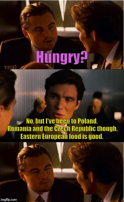 Oh so 'Hungry' is a place now? | Hungry? No, but I've been to Poland, Romania and the Czech Republic though. Eastern European food is good. | image tagged in memes,inception,food,misunderstood | made w/ Imgflip meme maker