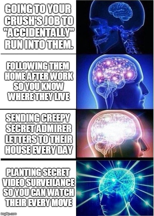 "Expanding Brain Meme | GOING TO YOUR CRUSH'S JOB TO ""ACCIDENTALLY"" RUN INTO THEM. FOLLOWING THEM HOME AFTER WORK SO YOU KNOW WHERE THEY LIVE SENDING CREEPY SECRET  