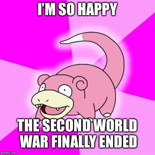 Slowpoke | I'M SO HAPPY THE SECOND WORLD WAR FINALLY ENDED | image tagged in memes,slowpoke | made w/ Imgflip meme maker