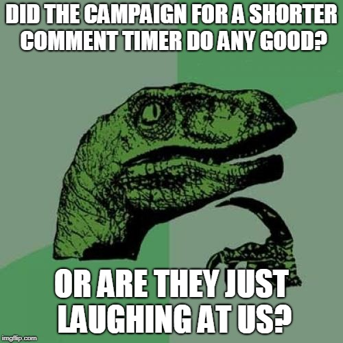 The campaign for a shorter comment timer is over. So did it do anything?  | DID THE CAMPAIGN FOR A SHORTER COMMENT TIMER DO ANY GOOD? OR ARE THEY JUST LAUGHING AT US? | image tagged in memes,philosoraptor,shorter comment timer,why must we wait | made w/ Imgflip meme maker