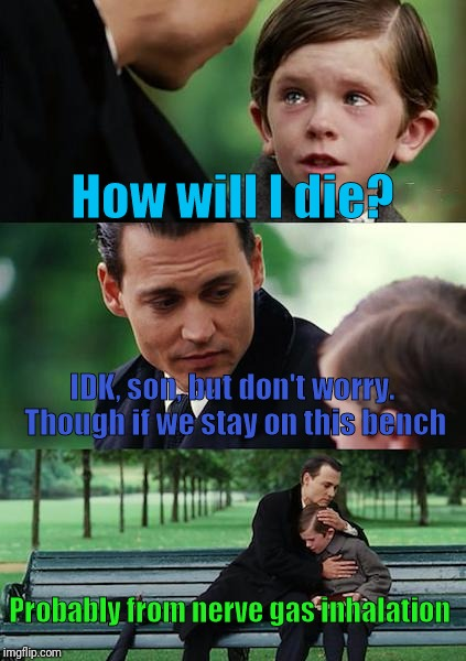 Finding Neverland Meme | How will I die? IDK, son, but don't worry. Though if we stay on this bench Probably from nerve gas inhalation | image tagged in memes,finding neverland | made w/ Imgflip meme maker
