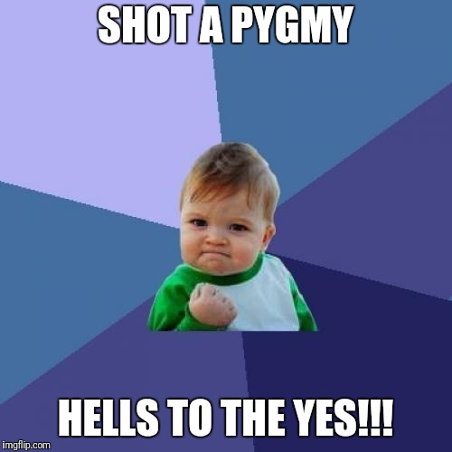 Success Kid Meme | SHOT A PYGMY HELLS TO THE YES!!! | image tagged in memes,success kid | made w/ Imgflip meme maker