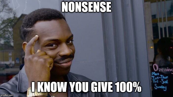 Roll Safe Think About It Meme | NONSENSE I KNOW YOU GIVE 100% | image tagged in memes,roll safe think about it | made w/ Imgflip meme maker