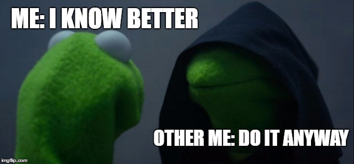 Evil Kermit Meme | ME: I KNOW BETTER OTHER ME: DO IT ANYWAY | image tagged in memes,evil kermit,random | made w/ Imgflip meme maker