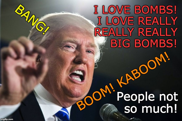 Trump - I love bombs! - People not so much! | I LOVE BOMBS! I LOVE REALLY REALLY REALLY BIG BOMBS! BOOM! KABOOM! BANG! People not so much! | image tagged in donald trump,bombs,boom,bang,kaboom | made w/ Imgflip meme maker