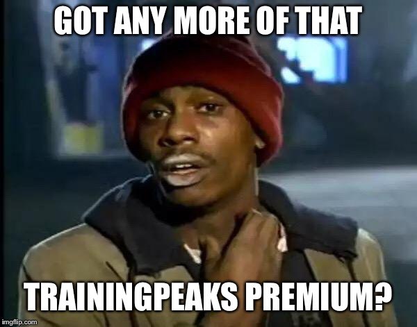Y'all Got Any More Of That Meme | GOT ANY MORE OF THAT TRAININGPEAKS PREMIUM? | image tagged in memes,y'all got any more of that | made w/ Imgflip meme maker