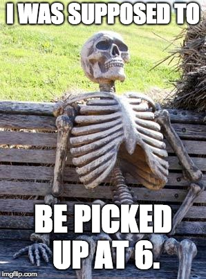 Waiting Skeleton Meme | I WAS SUPPOSED TO BE PICKED UP AT 6. | image tagged in memes,waiting skeleton | made w/ Imgflip meme maker