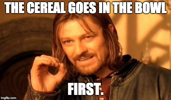 One Does Not Simply Meme | THE CEREAL GOES IN THE BOWL FIRST. | image tagged in memes,one does not simply | made w/ Imgflip meme maker