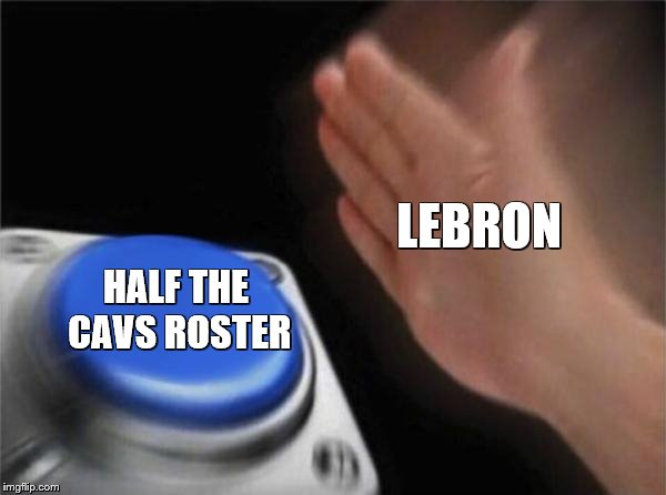 Lebron at trade deadline... | LEBRON HALF THE CAVS ROSTER | image tagged in memes,blank nut button,lebron | made w/ Imgflip meme maker