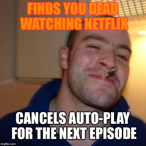 Good Guy Greg | FINDS YOU DEAD WATCHING NETFLIX CANCELS AUTO-PLAY FOR THE NEXT EPISODE | image tagged in memes,good guy greg,netflix,auto,funny | made w/ Imgflip meme maker