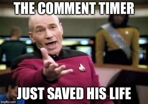 Picard Wtf Meme | THE COMMENT TIMER JUST SAVED HIS LIFE | image tagged in memes,picard wtf | made w/ Imgflip meme maker