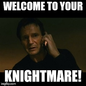 Liam Neeson Taken Meme | WELCOME TO YOUR KNIGHTMARE! | image tagged in memes,liam neeson taken | made w/ Imgflip meme maker