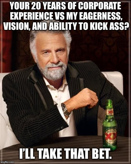 The Most Interesting Man In The World Meme | YOUR 20 YEARS OF CORPORATE EXPERIENCE VS MY EAGERNESS, VISION, AND ABILITY TO KICK ASS? I'LL TAKE THAT BET. | image tagged in memes,the most interesting man in the world | made w/ Imgflip meme maker