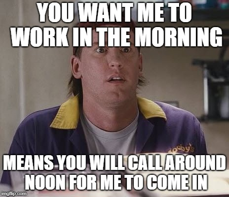 RANDAL | YOU WANT ME TO WORK IN THE MORNING MEANS YOU WILL CALL AROUND NOON FOR ME TO COME IN | image tagged in randal,work sucks,donald trump,chef gordon ramsay,rick and carl,cats | made w/ Imgflip meme maker
