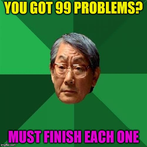High Expectations Asian Father | YOU GOT 99 PROBLEMS? MUST FINISH EACH ONE | image tagged in memes,high expectations asian father,99 problems | made w/ Imgflip meme maker