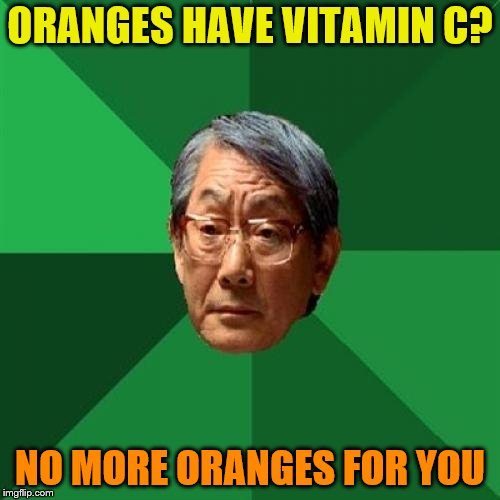 High Expectations Asian Father |  ORANGES HAVE VITAMIN C? NO MORE ORANGES FOR YOU | image tagged in memes,high expectations asian father,oranges,vitamin c | made w/ Imgflip meme maker