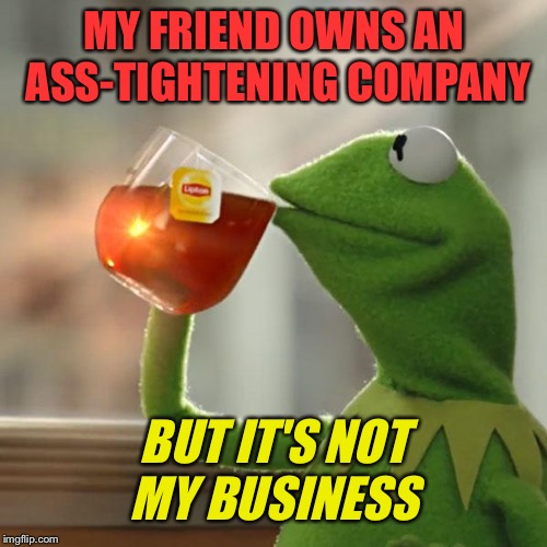 But Thats None Of My Business Meme | MY FRIEND OWNS AN ASS-TIGHTENING COMPANY BUT IT'S NOT MY BUSINESS | image tagged in memes,but thats none of my business,kermit the frog | made w/ Imgflip meme maker