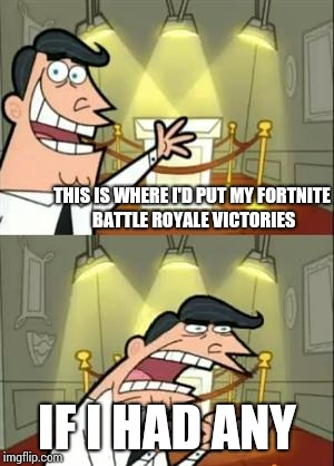 The sad life | THIS IS WHERE I'D PUT MY FORTNITE BATTLE ROYALE VICTORIES IF I HAD ANY | image tagged in memes,this is where i'd put my trophy if i had one,funny,fortnite | made w/ Imgflip meme maker