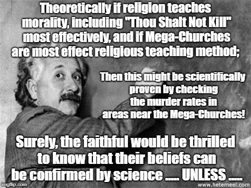 "Einstein on God | Theoretically if religion teaches morality, including ""Thou Shalt Not Kill"" most effectively, and if Mega-Churches are most effect religious 