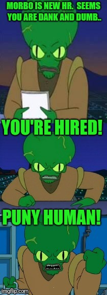 MORBO IS NEW HR.  SEEMS YOU ARE DANK AND DUMB.. PUNY HUMAN! YOU'RE HIRED! | made w/ Imgflip meme maker