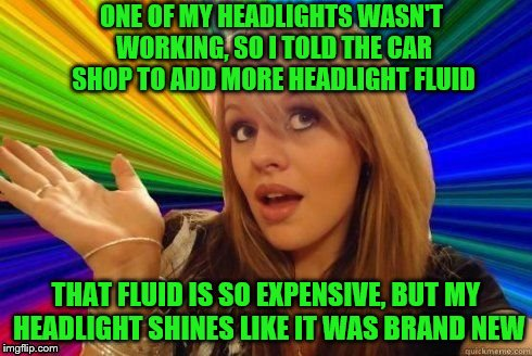 Those mechanics work miracles. | ONE OF MY HEADLIGHTS WASN'T WORKING, SO I TOLD THE CAR SHOP TO ADD MORE HEADLIGHT FLUID THAT FLUID IS SO EXPENSIVE, BUT MY HEADLIGHT SHINES  | image tagged in dumb blonde,memes,headlight fluid | made w/ Imgflip meme maker