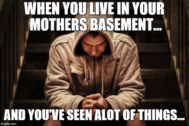 Mid-Life crisis | WHEN YOU LIVE IN YOUR MOTHERS BASEMENT... AND YOU'VE SEEN ALOT OF THINGS... | image tagged in depression,coma,mid-life crisis | made w/ Imgflip meme maker
