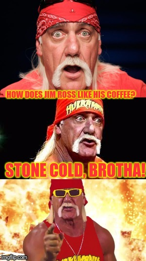 I'm listening to cello suite no. 6 in d major by Gavotte making a wrestling meme.  Oh boy | HOW DOES JIM ROSS LIKE HIS COFFEE? STONE COLD, BROTHA! | image tagged in nonsensical hulkster | made w/ Imgflip meme maker
