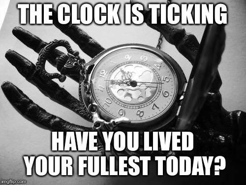 Death | THE CLOCK IS TICKING HAVE YOU LIVED YOUR FULLEST TODAY? | image tagged in death | made w/ Imgflip meme maker