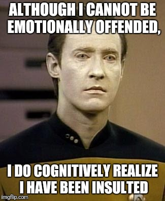 ALTHOUGH I CANNOT BE EMOTIONALLY OFFENDED, I DO COGNITIVELY REALIZE I HAVE BEEN INSULTED | made w/ Imgflip meme maker
