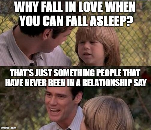 *Offends Everyone* | WHY FALL IN LOVE WHEN YOU CAN FALL ASLEEP? THAT'S JUST SOMETHING PEOPLE THAT HAVE NEVER BEEN IN A RELATIONSHIP SAY | image tagged in memes,thats just something x say | made w/ Imgflip meme maker