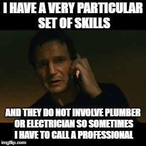 Liam Neeson Taken | I HAVE A VERY PARTICULAR SET OF SKILLS AND THEY DO NOT INVOLVE PLUMBER OR ELECTRICIAN SO SOMETIMES I HAVE TO CALL A PROFESSIONAL | image tagged in memes,liam neeson taken | made w/ Imgflip meme maker