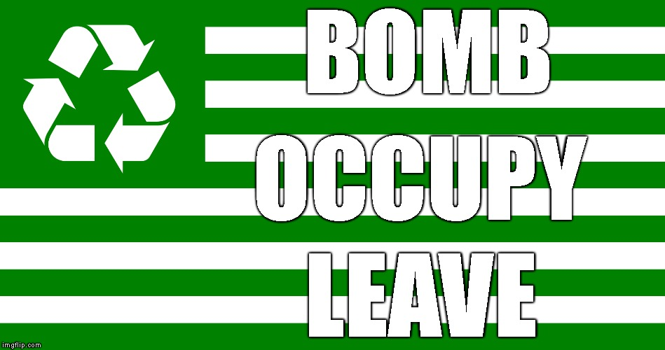 America Recycles | BOMB OCCUPY LEAVE | image tagged in war,bombs,current events | made w/ Imgflip meme maker