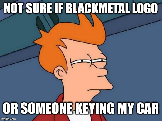 Futurama Fry Meme | NOT SURE IF BLACKMETAL LOGO OR SOMEONE KEYING MY CAR | image tagged in memes,futurama fry | made w/ Imgflip meme maker